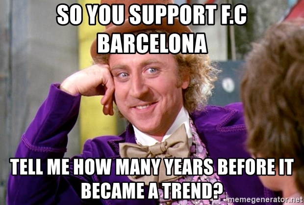 Willy Wonka - SO YOU SUPPORT F.C BARCELONA TELL ME HOW MANY YEARS BEFORE IT BECAME A TREND?