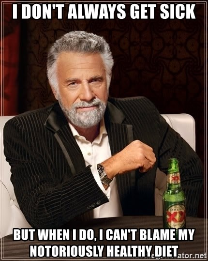 The Most Interesting Man In The World - I don't always get sick but when i do, i can't blame my notoriously healthy diet