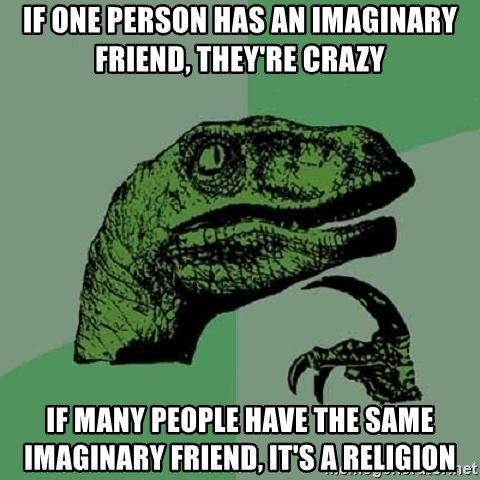 Philosoraptor - If one person has an imaginary friend, they're crazy if many people have the same imaginary friend, it's a religion