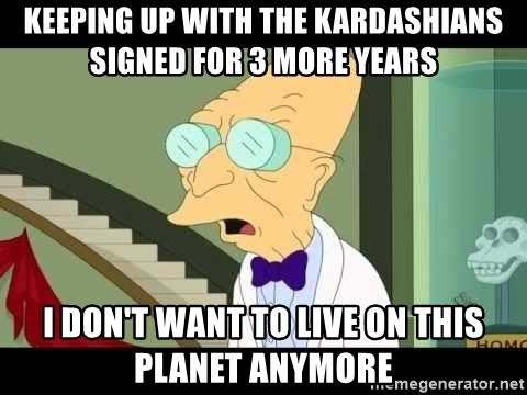 I dont want to live on this planet - Keeping Up with the Kardashians signed for 3 more years i don't want to live on this planet anymore