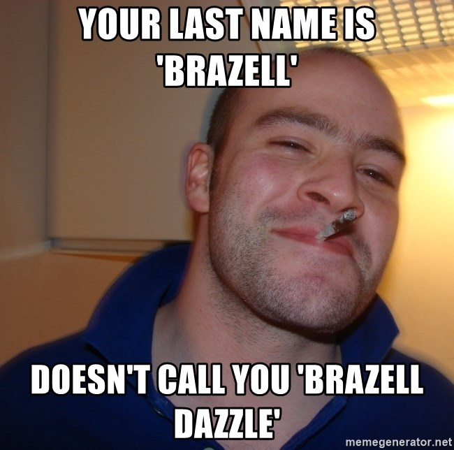 Good Guy Greg - Your last name is 'Brazell' Doesn't call you 'Brazell Dazzle'