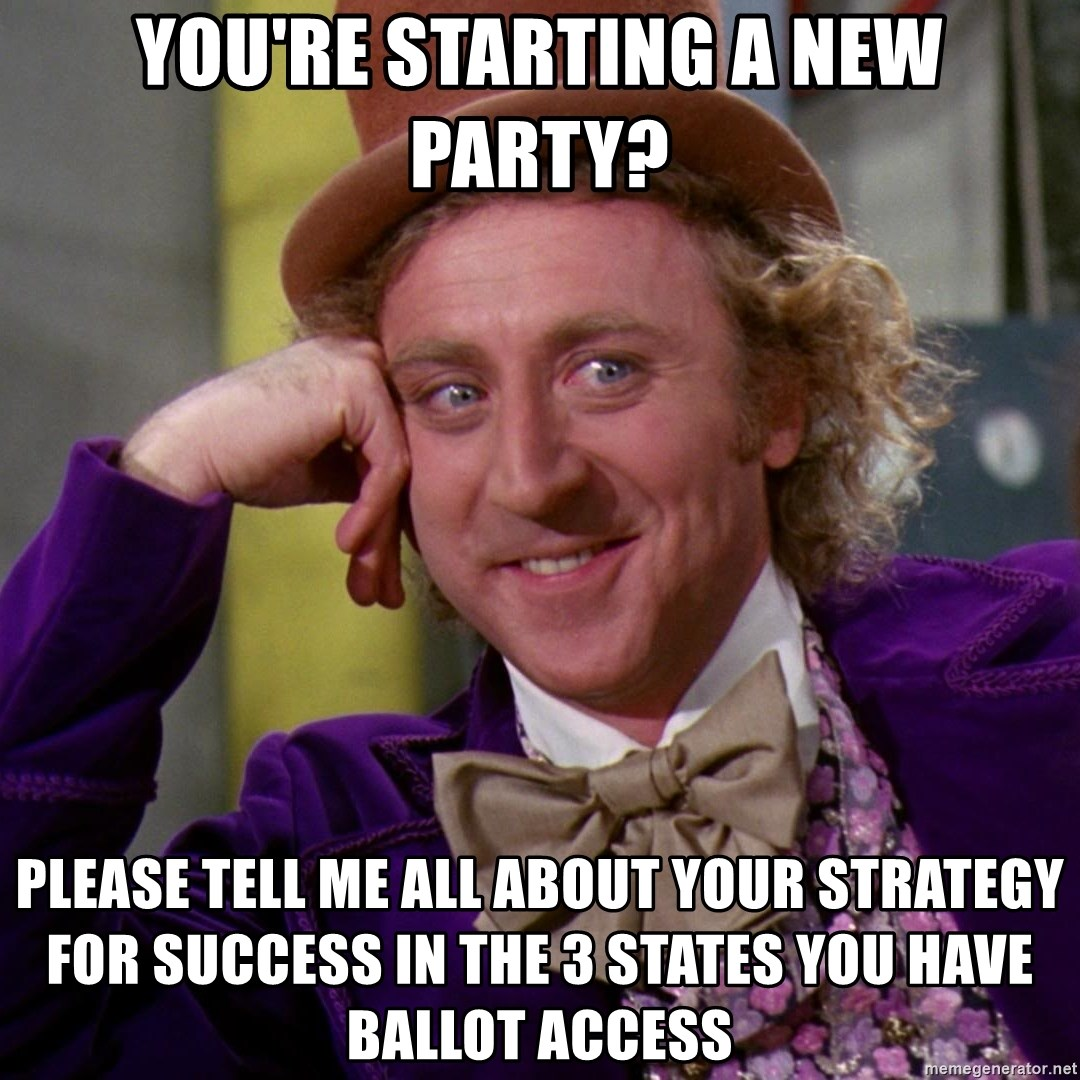 Willy Wonka - You're Starting a new party? PLEASE TELL ME all about YOUR STRATEGY FOR SUCCESS IN THE 3 STATES YOU HAVE BALLOT ACCESS