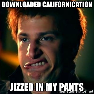 Jizzt in my pants - downloaded californication jizzed in my pants