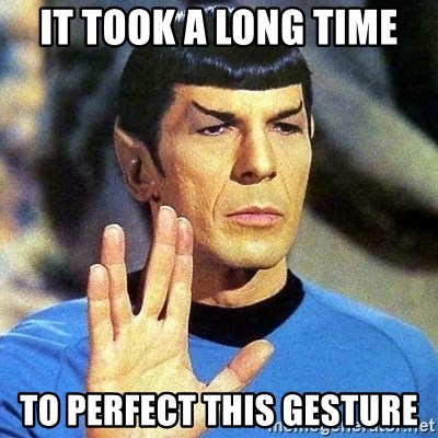 Spock - it took a long time to perfect this gesture