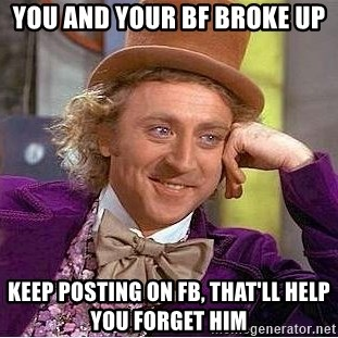 Willy Wonka - you and your bf broke up keep posting on fb, that'll help you forget him