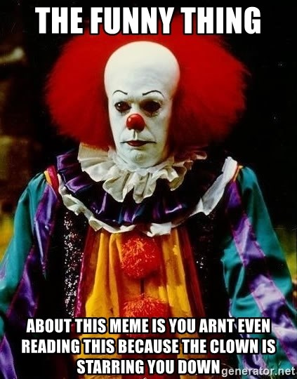 it clown stephen king - The funny thing   about this meme is you arnt even reading this because the clown is starring you down