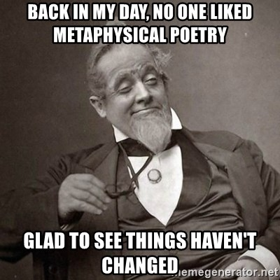 1889 [10] guy - bACK IN MY DAY, NO ONE LIKED METAPHYSICAL POETRY GLAD TO SEE THINGS HAVEN'T CHANGED