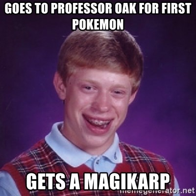 Bad Luck Brian - Goes to PROFESSOR oak for first pokemon gets a magikarp