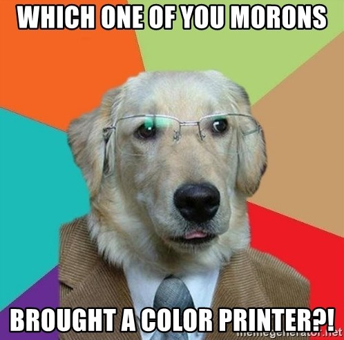 Business Dog - Which one of you morons Brought a color printer?!