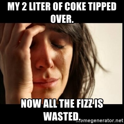 First World Problems - My 2 liter of Coke tipped over. now all the fizz is wasted.