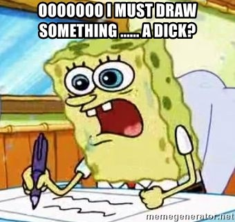 OOOOOOO I MUST DRAW SOMETHING        a dick? - Spongebob