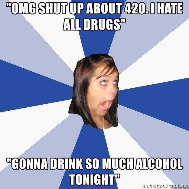 """Annoying Facebook Girl - """"omg shut up about 420. I hate all drugs"""" """"Gonna drink so much alcohol tonight"""""""
