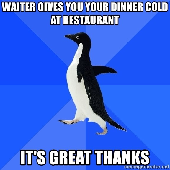 Socially Awkward Penguin - Waiter gives you your dinner cold at restaurant It's great thanks