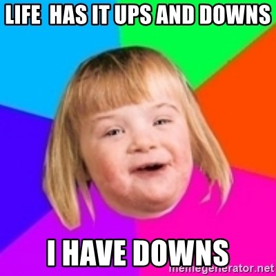 I can count to potato - LIFE  has it ups and downs i have downs