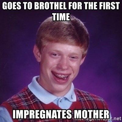 Bad Luck Brian - goes to brothel for the first time impregnates mother