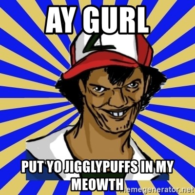creepy ash - Ay gurl Put yo jigglypuffs in my meowth