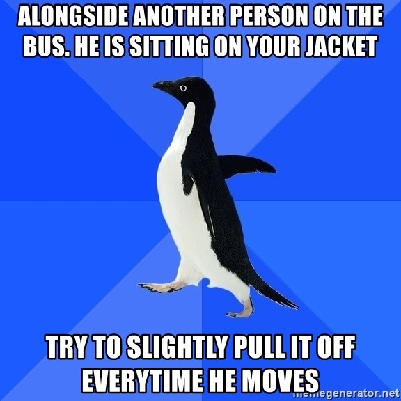 Socially Awkward Penguin - ALONGSIDE ANOTHER PERSON ON THE BUS. HE IS SITTING ON YOUR JACKET TRY TO SLIGHTLY PULL IT OFF EVERYTIME HE MOVES