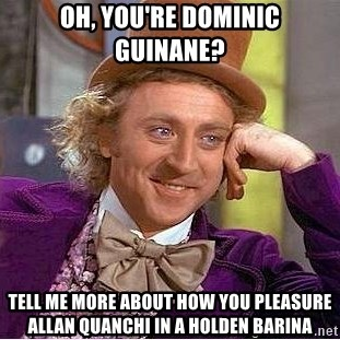 Willy Wonka - OH, YOU'RE DOMINIC gUINANE? tELL ME MORE ABOUT HOW YOU PLEASURE allan qUANCHI IN A HOLDEN BARINA