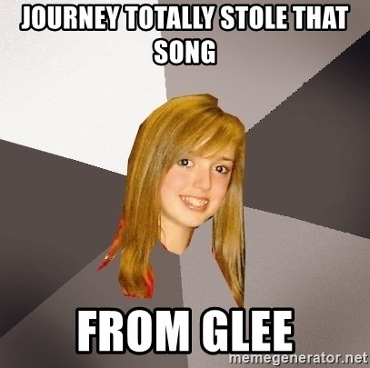 Musically Oblivious 8th Grader - journey totally stole that song from glee
