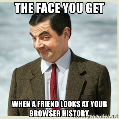 MR bean - the face you get when a friend looks at your browser history.