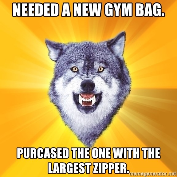 Courage Wolf - Needed a new gym bag. Purcased the one with the largest zipper.