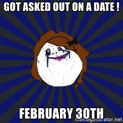 Forever Alone Girl - GOT ASKED OUT ON A DATE ! FEBRUARY 30TH