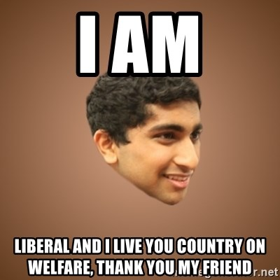 Handsome Indian Man - I AM LIBERAL AND I LIVE YOU COUNTRY ON WELFARE, THANK YOU MY FRIEND