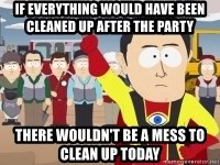 Captain Hindsight - If everything would have been cleaned up after the party there wouldn't be a mess to clean up today