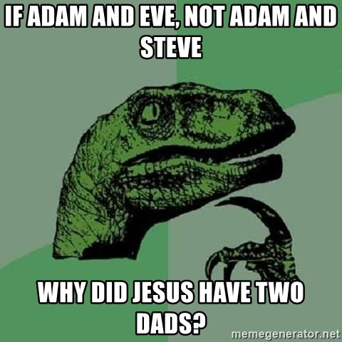 Philosoraptor - If adam and Eve, not adam and steve Why did Jesus have two dads?