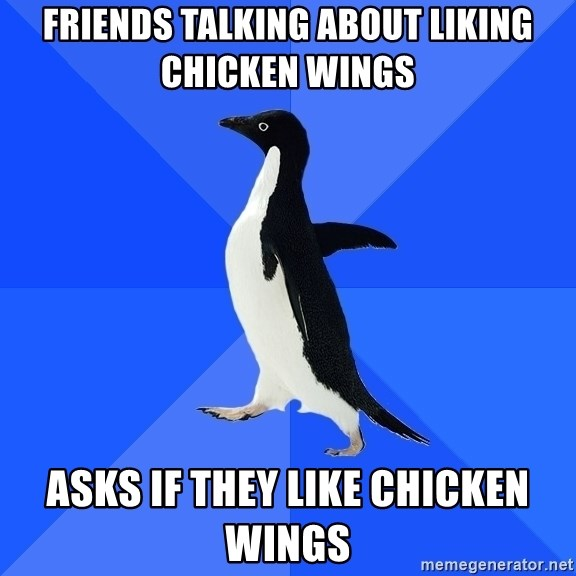 Socially Awkward Penguin - friends talking about liking chicken wings asks if they like chicken wings