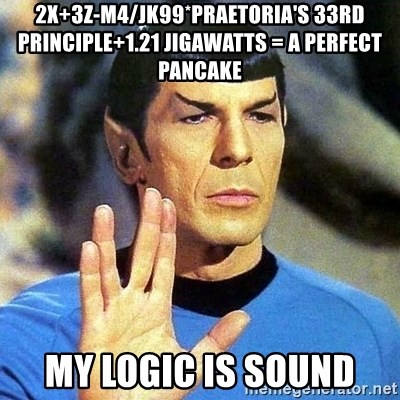 Spock - 2X+3Z-M4/JK99*Praetoria's 33rd principle+1.21 Jigawatts = A perfect pancake My logic is sound
