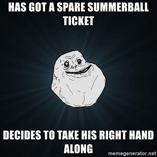 Forever Alone - has got a spare summerball ticket decides to take his right hand along
