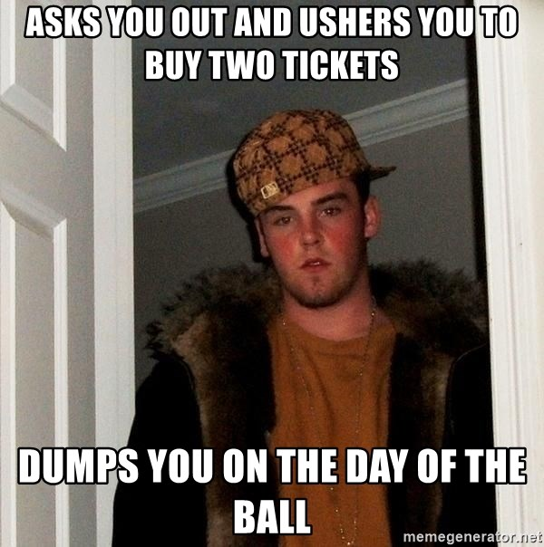Scumbag Steve - asks you out and ushers you to buy two tickets dumps you on the day of the ball