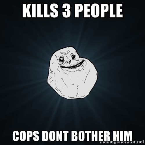 Forever Alone - kills 3 people cops dont bother him
