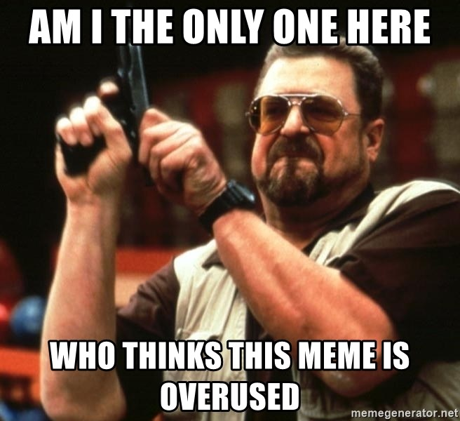Big Lebowski - Am I the only one here who thinks this meme is overused