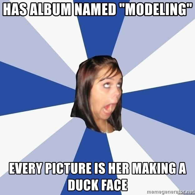 "Annoying Facebook Girl - HAS ALBUM NAMED ""MODELING"" eVERY PICTURE IS HER MAKING A DUCK FACE"