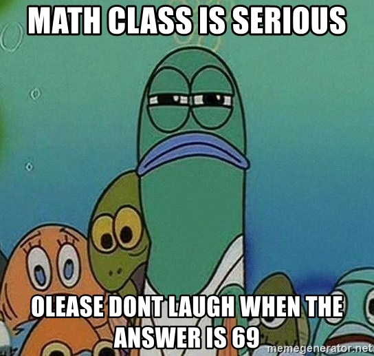 Serious Fish Spongebob - Math class is serious olease dont laugh when the answer is 69