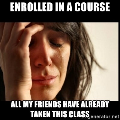 First World Problems - ENROLLED IN A COURSE ALL MY FRIENDS HAVE ALREADY TAKEN THIS CLASS