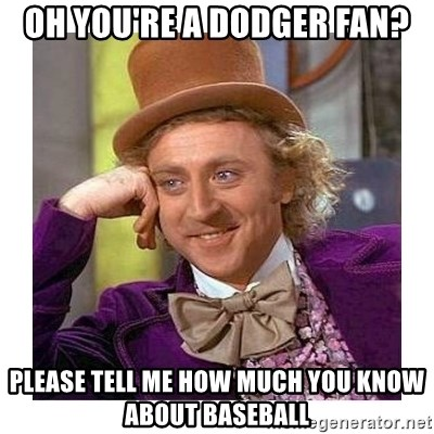 Willy Wanka - Oh YOU'RE A DODGER FAN? PLEASE TELL ME HOW MUCH YOU KNOW ABOUT BASEBALL
