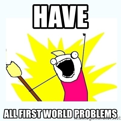 All the things - HAVE ALL FIRST WORLD PROBLEMS