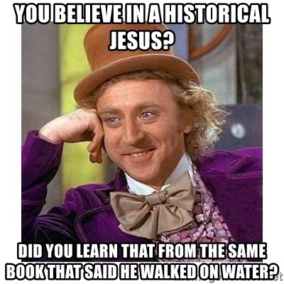 Willy Wanka - You believe in a historical Jesus? Did you learn that from the same book that said he walked on water?