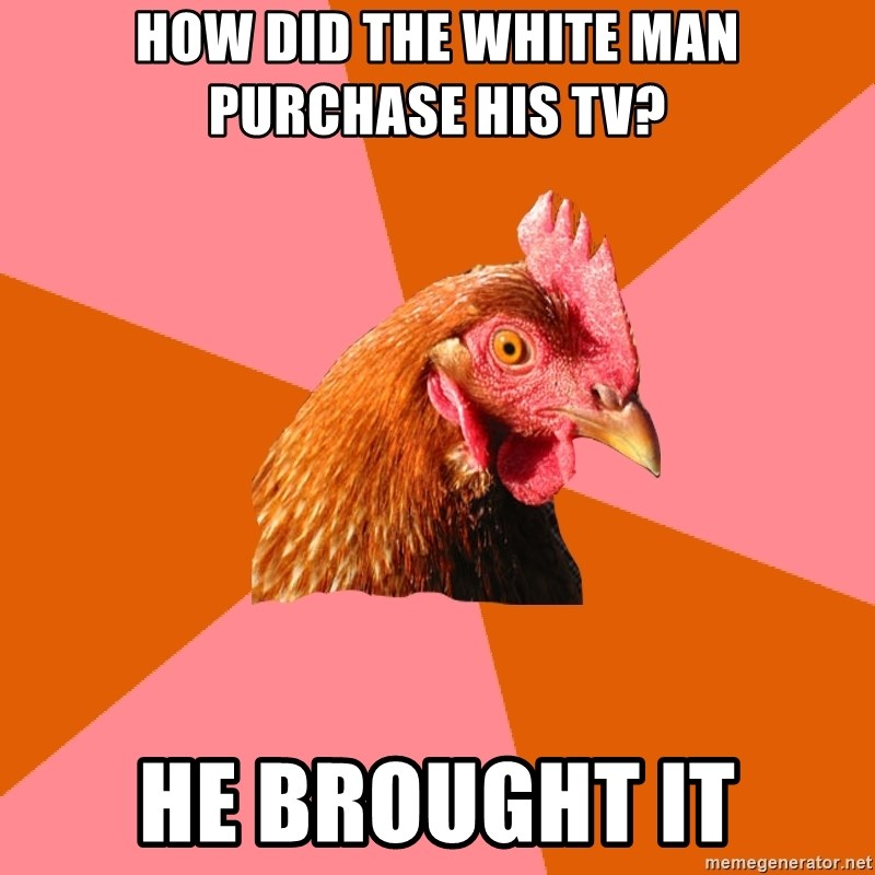 Anti Joke Chicken - How Did the white man purchase his tv? He brought it
