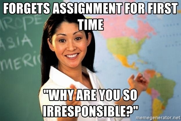 """Unhelpful High School Teacher - Forgets Assignment for first time """"Why are you so irresponsible?"""""""