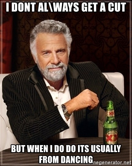 Dos Equis Guy gives advice - i dont al\ways get a cut but when i do do its usually from dancing