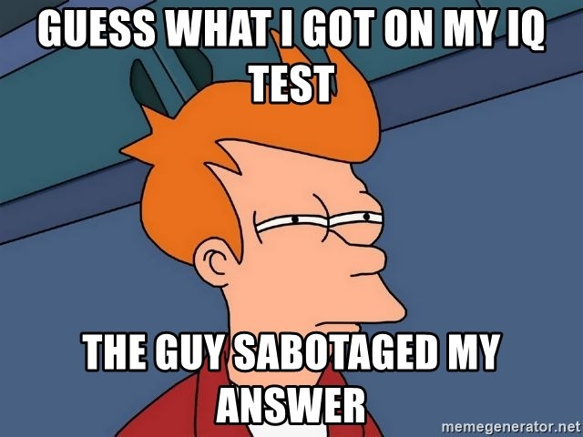 Guess what i got on my iq test the guy SABOTAGED my answer