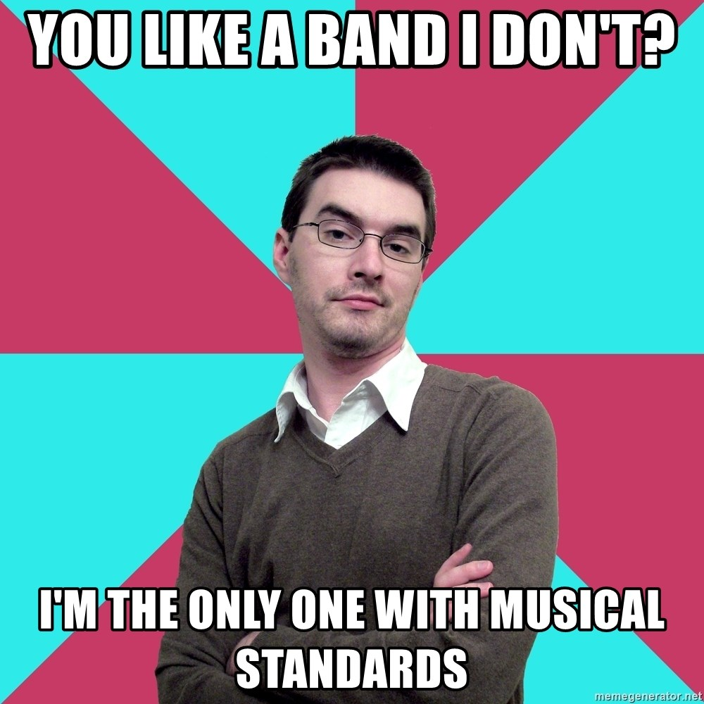 Privilege Denying Dude - You Like a band I don't? I'm the only one with musical standards