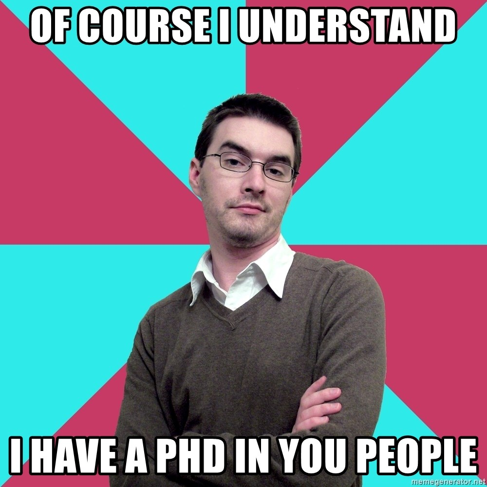 Privilege Denying Dude - of course i understand i have a phd in you people