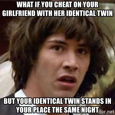 Conspiracy Keanu - what if you cheat on your girlfriend with her identical twin but your identical twin stands in your place the same night