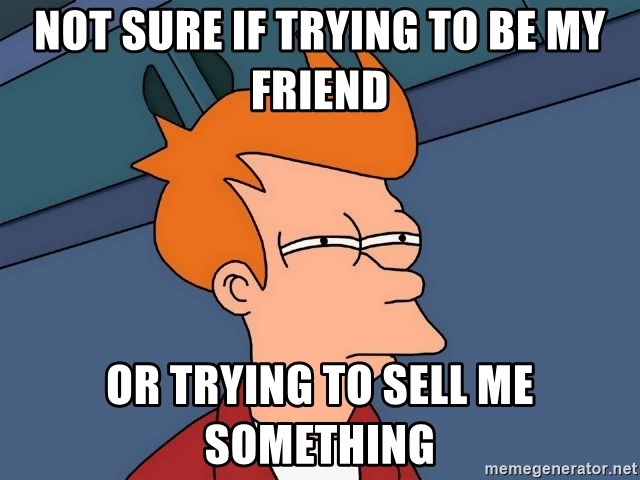 Futurama Fry - not sure if trying to be my friend or trying to sell me something