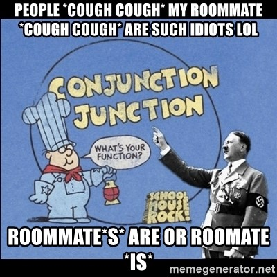 Grammar Nazi - People *cough cough* my roommate *cough cough* are such idiots lol roommate*s* are or roomate *is*